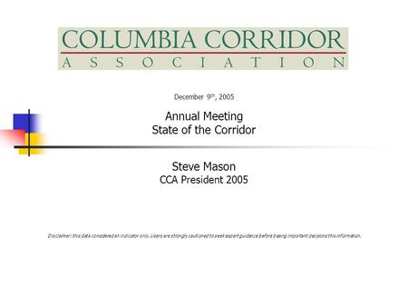 December 9 th, 2005 Annual Meeting State of the Corridor Steve Mason CCA President 2005 Disclaimer: this data considered an indicator only. Users are strongly.