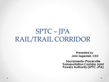 SPTC – JPA RAIL/TRAIL CORRIDOR Presented by John Segerdell, CEO Sacramento-Placerville Transportation Corridor Joint Powers Authority (SPTC-JPA)