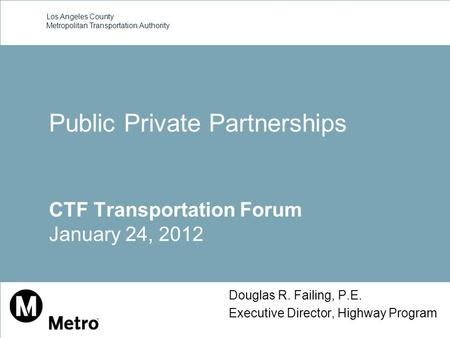 Los Angeles County Metropolitan Transportation Authority Douglas R. Failing, P.E. Executive Director, Highway Program Public Private Partnerships CTF Transportation.