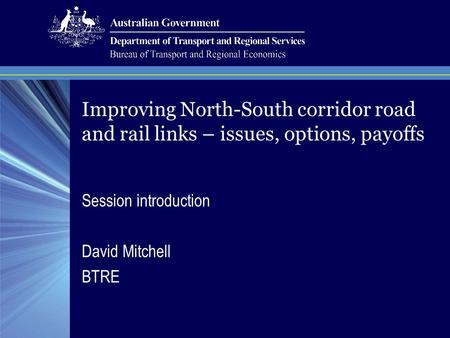 Session introduction David Mitchell BTRE Improving North-South corridor road and rail links – issues, options, payoffs.