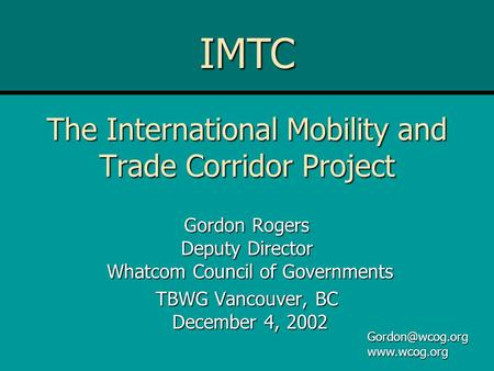 The International Mobility and Trade Corridor Project Gordon Rogers Deputy Director Whatcom Council of Governments TBWG Vancouver, BC December 4, 2002.