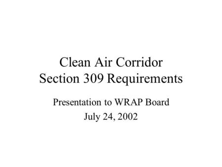 Clean Air Corridor Section 309 Requirements Presentation to WRAP Board July 24, 2002.