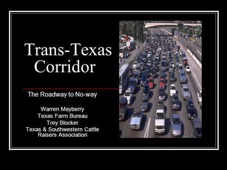 Trans-Texas Corridor The Roadway to No-way Warren Mayberry Texas Farm Bureau Trey Blocker Texas & Southwestern Cattle Raisers Association.