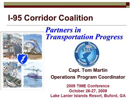 I-95 Corridor Coalition Partners in Transportation Progress Capt. Tom Martin Operations Program Coordinator 2009 TIME Conference October 26-27, 2009 Lake.