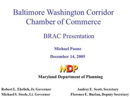 Baltimore Washington Corridor Chamber of Commerce BRAC Presentation Michael Paone December 14, 2005 Maryland Department of Planning Robert L. Ehrlich,