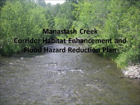 Manastash Creek Corridor Habitat Enhancement and Flood Hazard Reduction Plan Kick-Off Meeting June 5, 2012 7PM Hal Holmes Center.