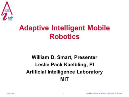 DARPA Mobile Autonomous Robot SoftwareMay 2000 1 Adaptive Intelligent Mobile Robotics William D. Smart, Presenter Leslie Pack Kaelbling, PI Artificial.