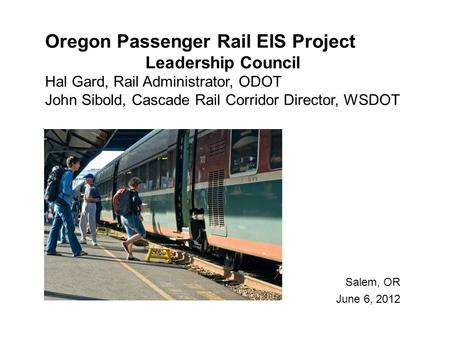 Oregon Passenger Rail EIS Project Leadership Council Hal Gard, Rail Administrator, ODOT John Sibold, Cascade Rail Corridor Director, WSDOT Salem, OR June.