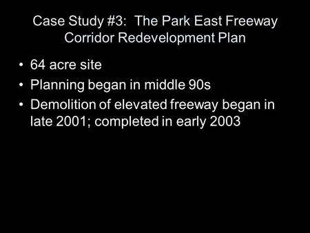 Case Study #3: The Park East Freeway Corridor Redevelopment Plan 64 acre site Planning began in middle 90s Demolition of elevated freeway began in late.