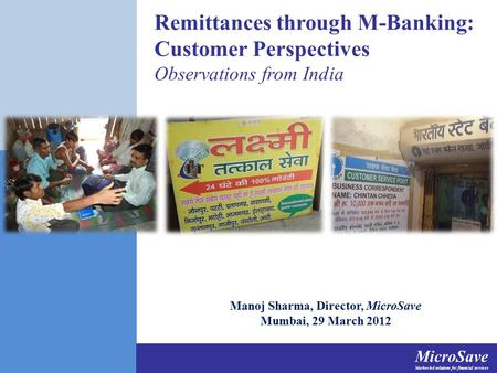 MicroSave Market-led solutions for financial services Remittances through M-Banking: Customer Perspectives Observations from India Manoj Sharma, Director,