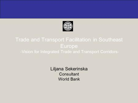 Trade and Transport Facilitation in Southeast Europe -Vision for Integrated Trade and Transport Corridors- Liljana Sekerinska Consultant World Bank.