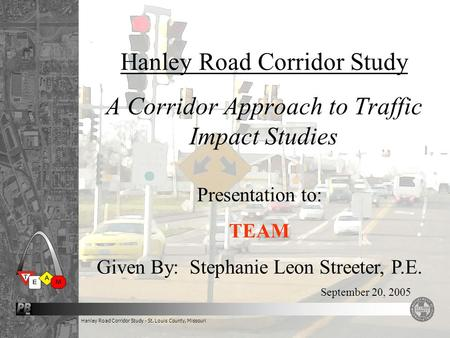 Hanley Road Corridor Study - St. Louis County, Missouri Hanley Road Corridor Study A Corridor Approach to Traffic Impact Studies September 20, 2005 Presentation.