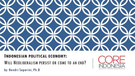 I NDONESIAN POLITICAL ECONOMY : W ILL N EOLIBERALISM PERSIST OR COME TO AN END ? by Hendri Saparini, Ph.D.