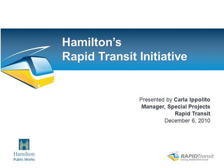 Chamber – December 2010 Presented by Carla Ippolito Manager, Special Projects Rapid Transit December 6, 2010 Hamilton's Rapid Transit Initiative.