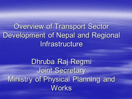 Overview of Transport Sector Development of Nepal and Regional Infrastructure Dhruba Raj Regmi Joint Secretary Ministry of Physical Planning and Works.