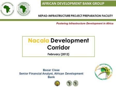 Fostering Infrastructure Development in Africa AFRICAN DEVELOPMENT BANK GROUP Bocar Cisse Senior Financial Analyst, African Development Bank NEPAD-INFRASTRUCTURE.