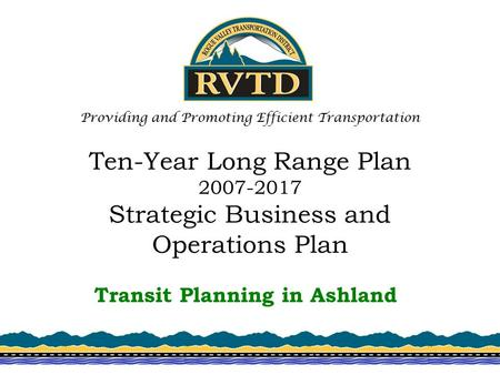 Ten-Year Long Range Plan 2007-2017 Strategic Business and Operations Plan Transit Planning in Ashland Providing and Promoting Efficient Transportation.