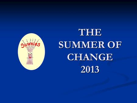 THE SUMMER OF CHANGE 2013. Things are happening ….. WEEK ONE.