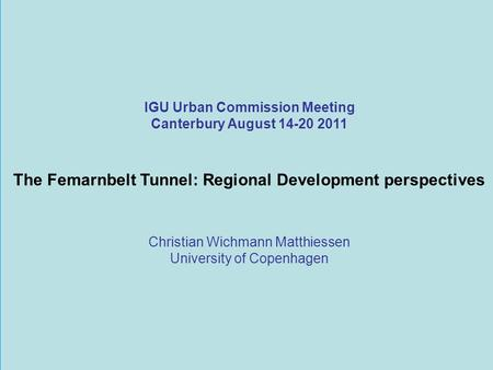 IGU Urban Commission Meeting Canterbury August 14-20 2011 The Femarnbelt Tunnel: Regional Development perspectives Christian Wichmann Matthiessen University.
