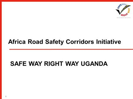 1 Africa <strong>Road</strong> <strong>Safety</strong> Corridors Initiative SAFE WAY RIGHT WAY UGANDA.
