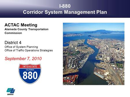 I-880 Corridor System Management Plan ACTAC Meeting Alameda County Transportation Commission District 4 Office of System Planning Office of Traffic Operations.