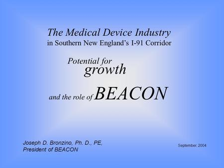 The Medical Device Industry in Southern New England's I-91 Corridor Potential for growth September, 2004 and the role of BEACON Joseph D. Bronzino, Ph.
