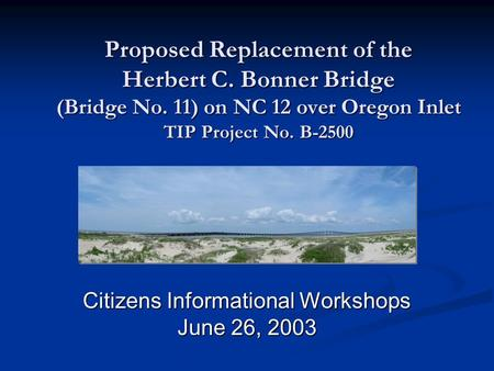 Proposed Replacement of the Herbert C. Bonner Bridge (Bridge No. 11) on NC 12 over Oregon Inlet TIP Project No. B-2500 Citizens Informational Workshops.