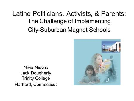 Latino Politicians, Activists, & Parents: The Challenge of Implementing City-Suburban Magnet Schools Nivia Nieves Jack Dougherty Trinity College Hartford,