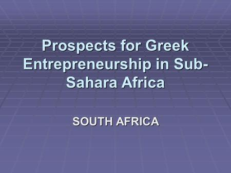 Prospects for Greek Entrepreneurship in Sub- Sahara Africa SOUTH AFRICA.
