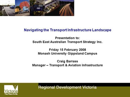 Navigating the Transport Infrastructure Landscape Presentation to: South East Australian Transport Strategy Inc. Friday 15 February 2008 Monash University.