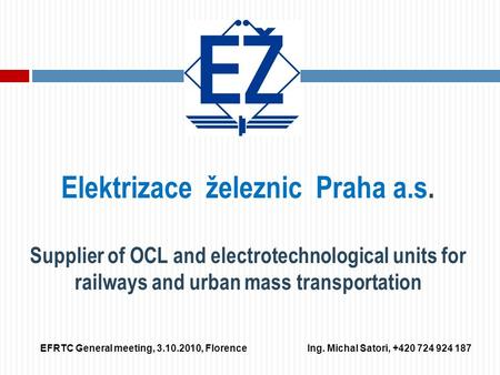 Elektrizace železnic Praha a.s. Supplier of OCL and electrotechnological units for railways and urban mass transportation EFRTC General meeting, 3.10.2010,