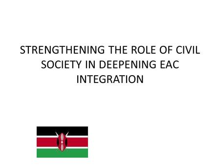 STRENGTHENING THE ROLE OF CIVIL SOCIETY IN DEEPENING EAC INTEGRATION.