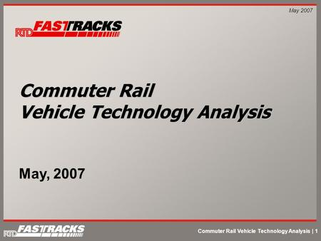 Commuter Rail Vehicle Technology Analysis | 1 May 2007 Commuter Rail Vehicle Technology Analysis May, 2007.