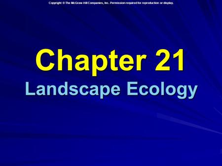 Copyright © The McGraw-Hill Companies, Inc. Permission required for reproduction or display. Chapter 21 Landscape Ecology.