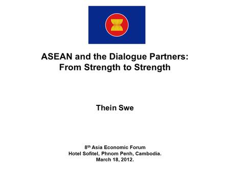 ASEAN and the Dialogue Partners: From Strength to Strength Thein Swe 8 th Asia Economic Forum Hotel Sofitel, Phnom Penh, Cambodia. March 18, 2012.
