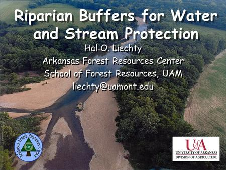 Riparian Buffers for Water and Stream Protection Hal O. Liechty Arkansas Forest Resources Center School of Forest Resources, UAM Hal.