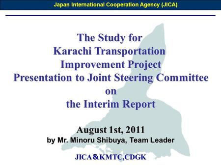 The Study for Karachi Transportation Improvement Project Presentation to Joint Steering Committee on the Interim Report August 1st, 2011 by Mr. Minoru.