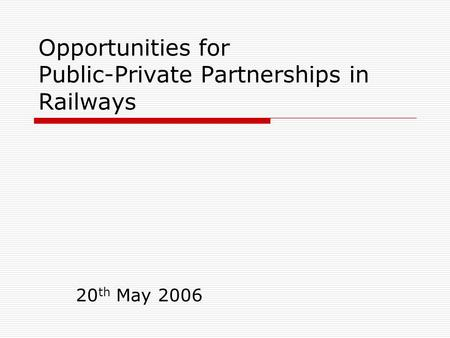 Opportunities for Public-Private Partnerships in Railways 20 th May 2006.
