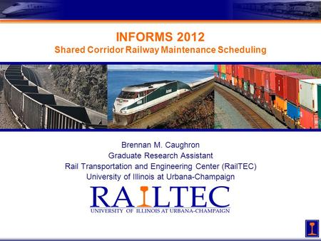 INFORMS 2012 Shared Corridor Railway Maintenance Scheduling Brennan M. Caughron Graduate Research Assistant Rail Transportation and Engineering Center.
