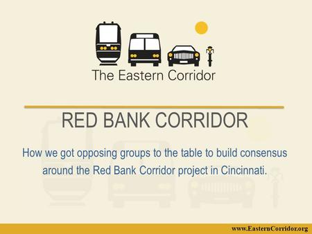 Www.EasternCorridor.org RED BANK CORRIDOR How we got opposing groups to the table to build consensus around the Red Bank Corridor project in Cincinnati.