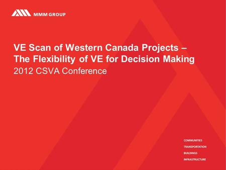2012 CSVA Conference VE Scan of Western Canada Projects – The Flexibility of VE for Decision Making.