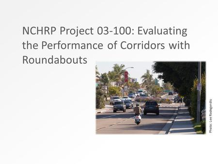 NCHRP Project 03-100: Evaluating the Performance of Corridors with Roundabouts Photo: Lee Rodegerdts.