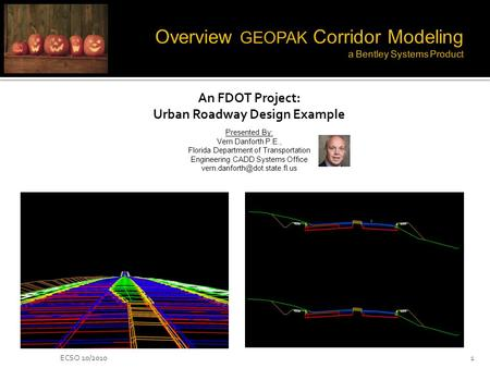 ECSO 10/20101 An FDOT Project: Urban Roadway Design Example Presented By: Vern Danforth P.E., Florida Department of Transportation Engineering CADD Systems.