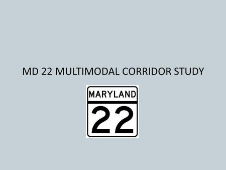 MD 22 MULTIMODAL CORRIDOR STUDY. MD 22 MUTIMODAL CORRIDOR STUDY Purpose: Investigate and identify feasible and cost efficient transportation and safety.