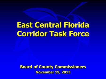 East Central Florida Corridor Task Force Board of County Commissioners November 19, 2013.