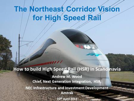 1 Amtrak Northeast Corridor Vision for High Speed Rail Proprietary – Not for distribution without Amtrak permission 1 1 How to build High Speed Rail (HSR)