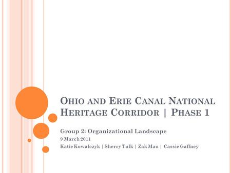 O HIO AND E RIE C ANAL N ATIONAL H ERITAGE C ORRIDOR | P HASE 1 Group 2: Organizational Landscape 9 March 2011 Katie Kowalczyk | Sherry Tulk | Zak Mau.