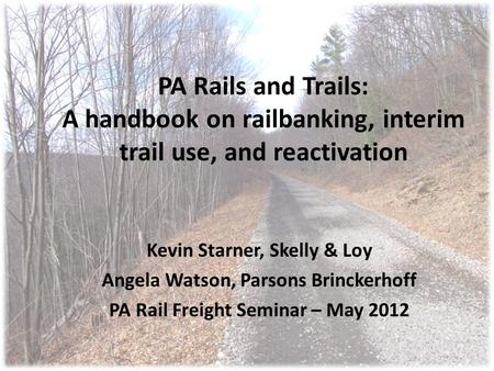 PA Rails and Trails: A handbook on railbanking, interim trail use, and reactivation Kevin Starner, Skelly & Loy Angela Watson, Parsons Brinckerhoff PA.