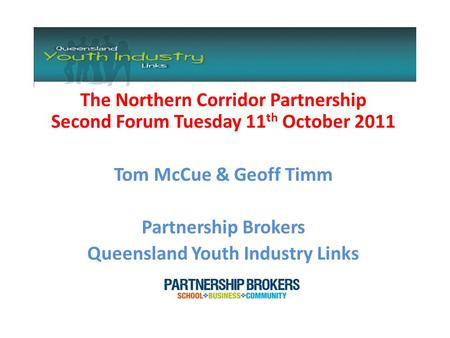 The Northern Corridor Partnership Second Forum Tuesday 11 th October 2011 Tom McCue & Geoff Timm Partnership Brokers Queensland Youth Industry Links.