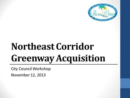 Northeast Corridor Greenway Acquisition City Council Workshop November 12, 2013.